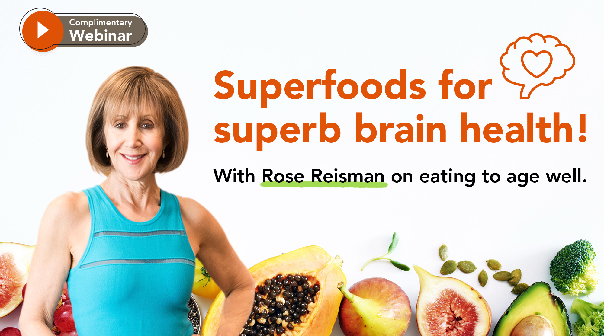 Rose Reisman on a superfood background with the webinar title saying: Superfoods for superb brain health! With Rose Reisman on eating to age well. Thursday July 22nd at 2pm EDT and 11am PDT.